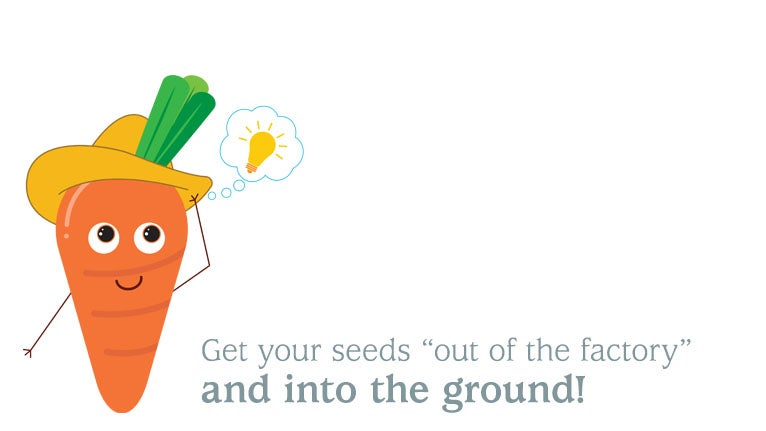(Carrot Man says...) Get your seeds out of the factory and into the ground!